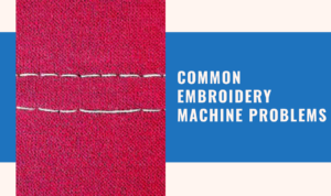 Common Embroidery Machine Problems