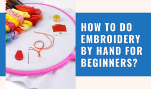How To Do Embroidery By Hand For Beginners